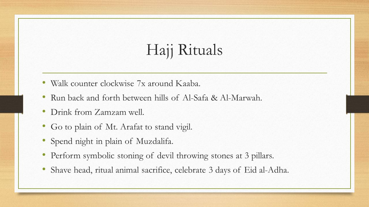 Hajj Rituals Walk counter clockwise 7x around Kaaba. Run back and forth between hills of Al-Safa & Al-Marwah. Drink from Zamzam well. Go to plain of M