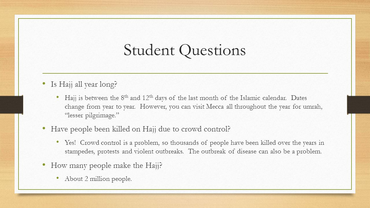 Student Questions Is Hajj all year long? Hajj is between the 8 th and 12 th days of the last month of the Islamic calendar. Dates change from year to