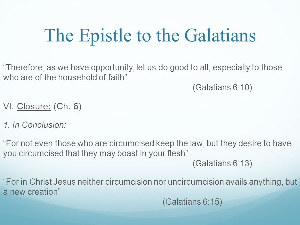 The Epistle to the Galatians Therefore, as we have opportunity, let us do good to all, especially to those who are of the household of faith (Galatians 6:10) VI.