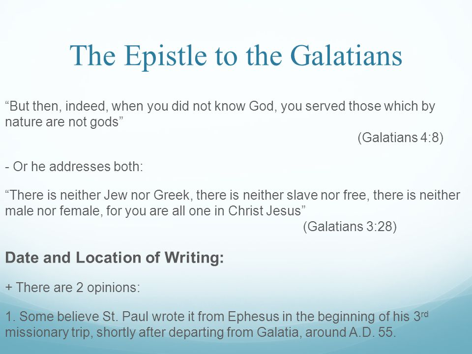 The Epistle to the Galatians But then, indeed, when you did not know God, you served those which by nature are not gods (Galatians 4:8) - Or he addresses both: There is neither Jew nor Greek, there is neither slave nor free, there is neither male nor female, for you are all one in Christ Jesus (Galatians 3:28) Date and Location of Writing: + There are 2 opinions: 1.