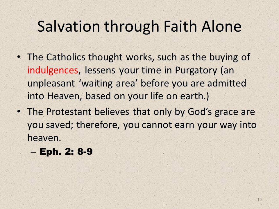 13 Salvation through Faith Alone The Catholics thought works, such as the buying of indulgences, lessens your time in Purgatory (an unpleasant 'waitin