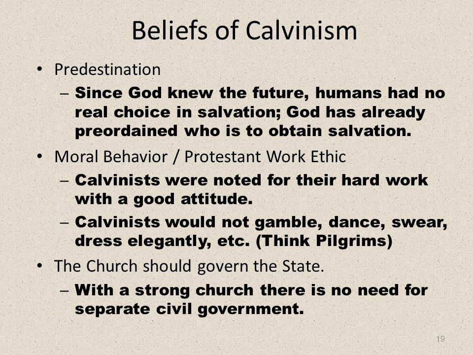 19 Beliefs of Calvinism Predestination Predestination – Since God knew the future, humans had no real choice in salvation; God has already preordained who is to obtain salvation.
