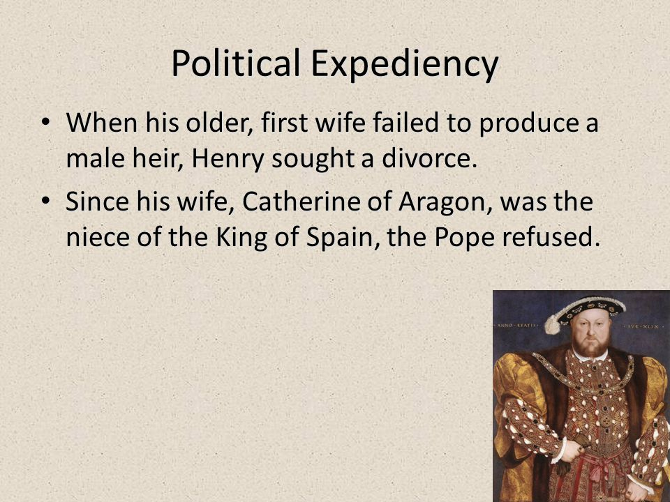 22 Political Expediency When his older, first wife failed to produce a male heir, Henry sought a divorce. When his older, first wife failed to produce