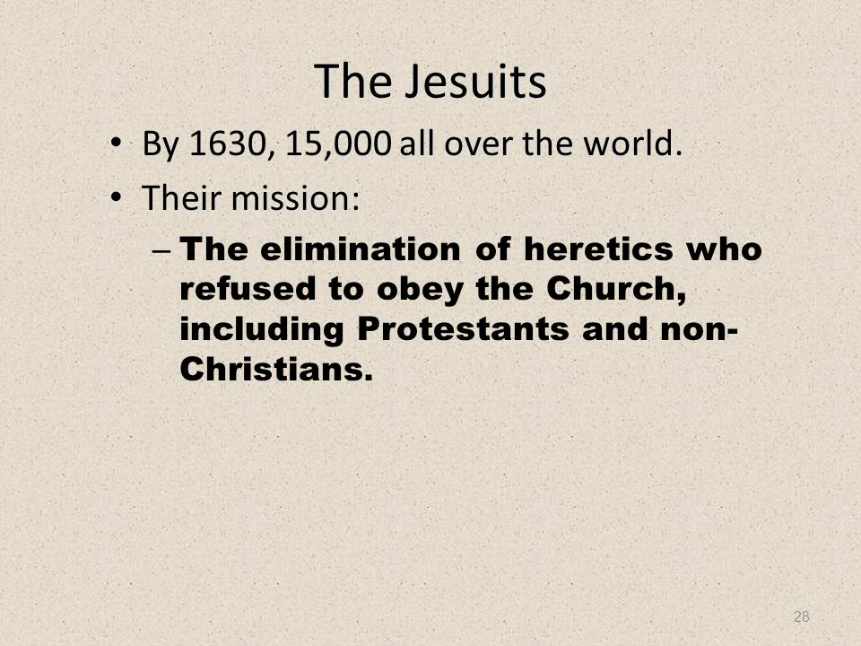 28 The Jesuits By 1630, 15,000 all over the world. Their mission: –T–The elimination of heretics who refused to obey the Church, including Protestants