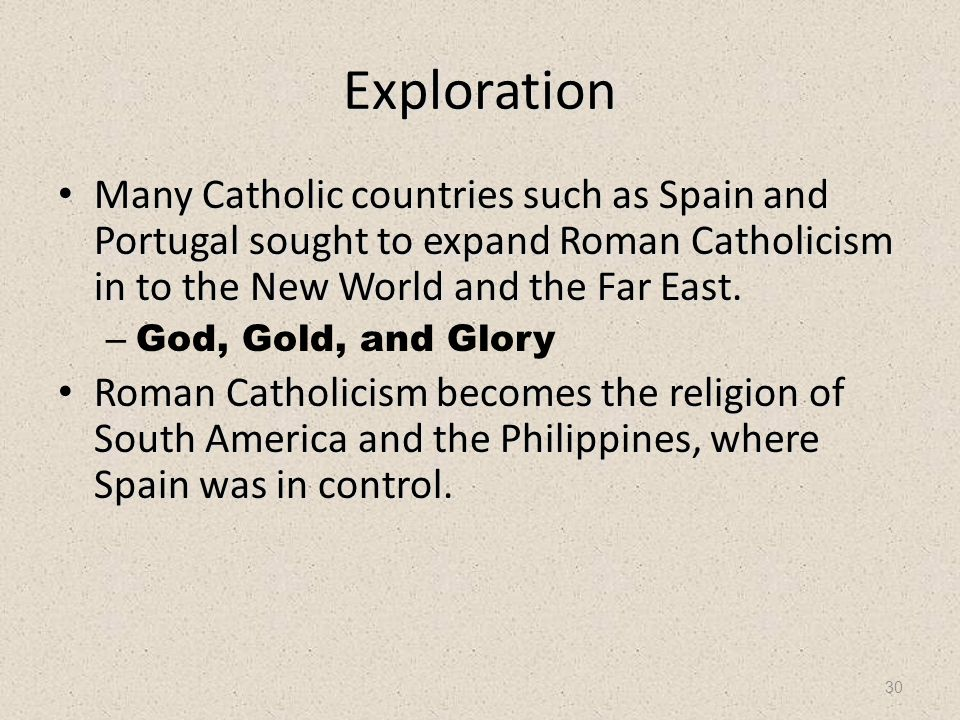 30 Exploration Many Catholic countries such as Spain and Portugal sought to expand Roman Catholicism in to the New World and the Far East. Many Cathol