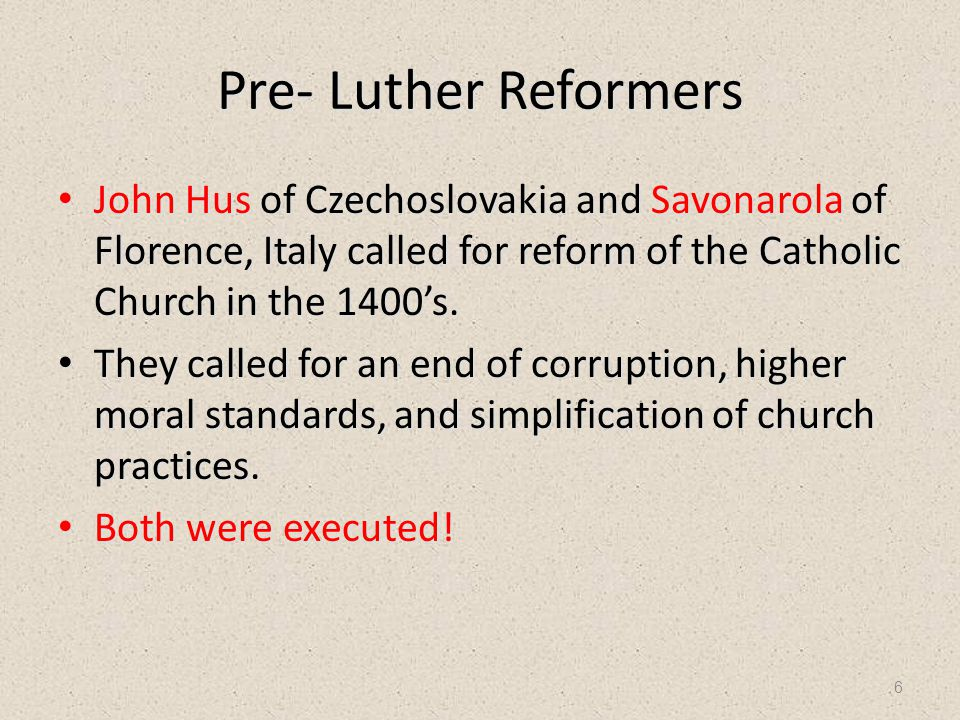 6 Pre- Luther Reformers John Hus of Czechoslovakia and Savonarola of Florence, Italy called for reform of the Catholic Church in the 1400's. John Hus