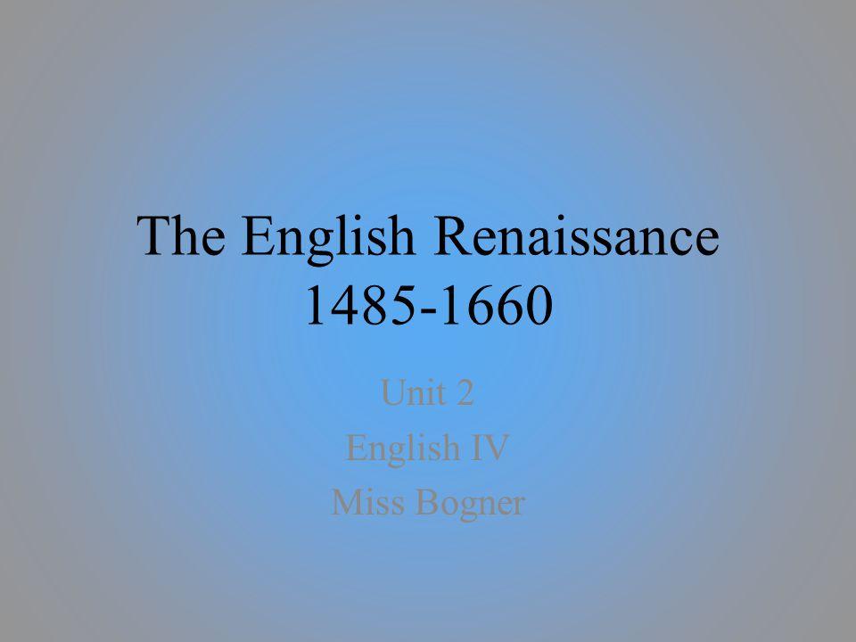The English Renaissance 1485-1660 Unit 2 English IV Miss Bogner