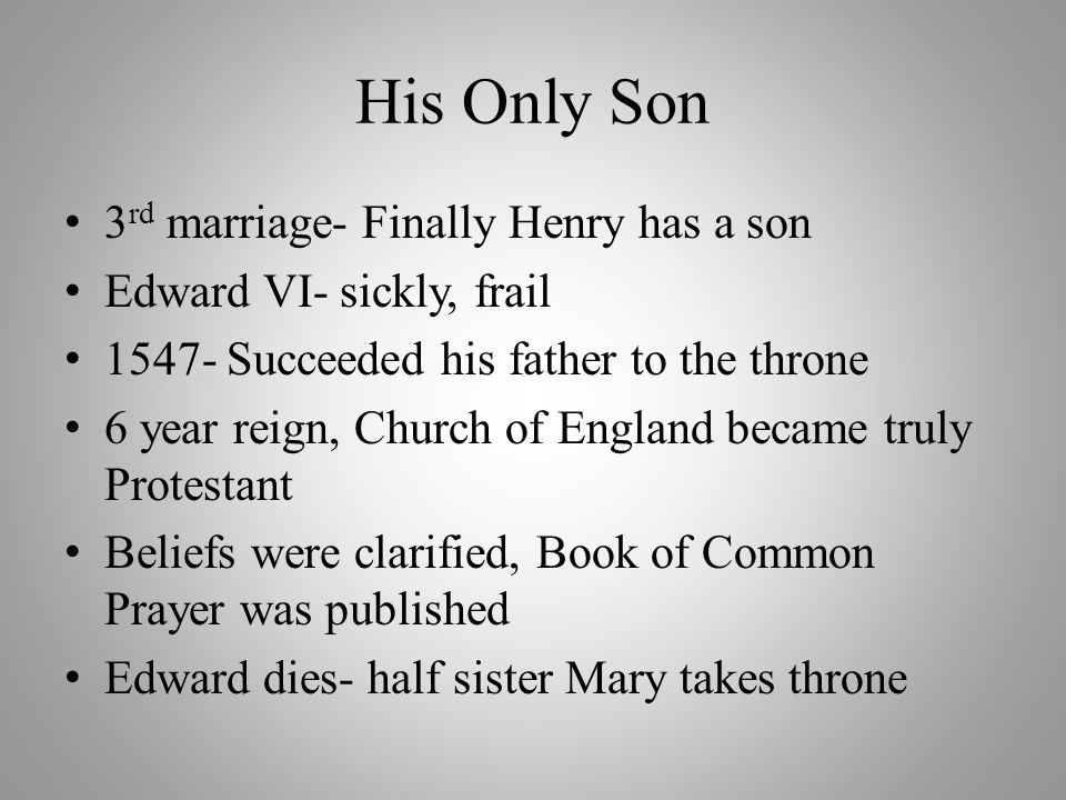 His Only Son 3 rd marriage- Finally Henry has a son Edward VI- sickly, frail 1547- Succeeded his father to the throne 6 year reign, Church of England