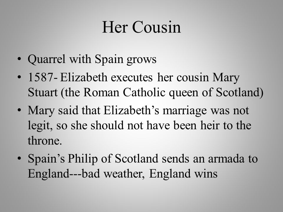Her Cousin Quarrel with Spain grows 1587- Elizabeth executes her cousin Mary Stuart (the Roman Catholic queen of Scotland) Mary said that Elizabeth's