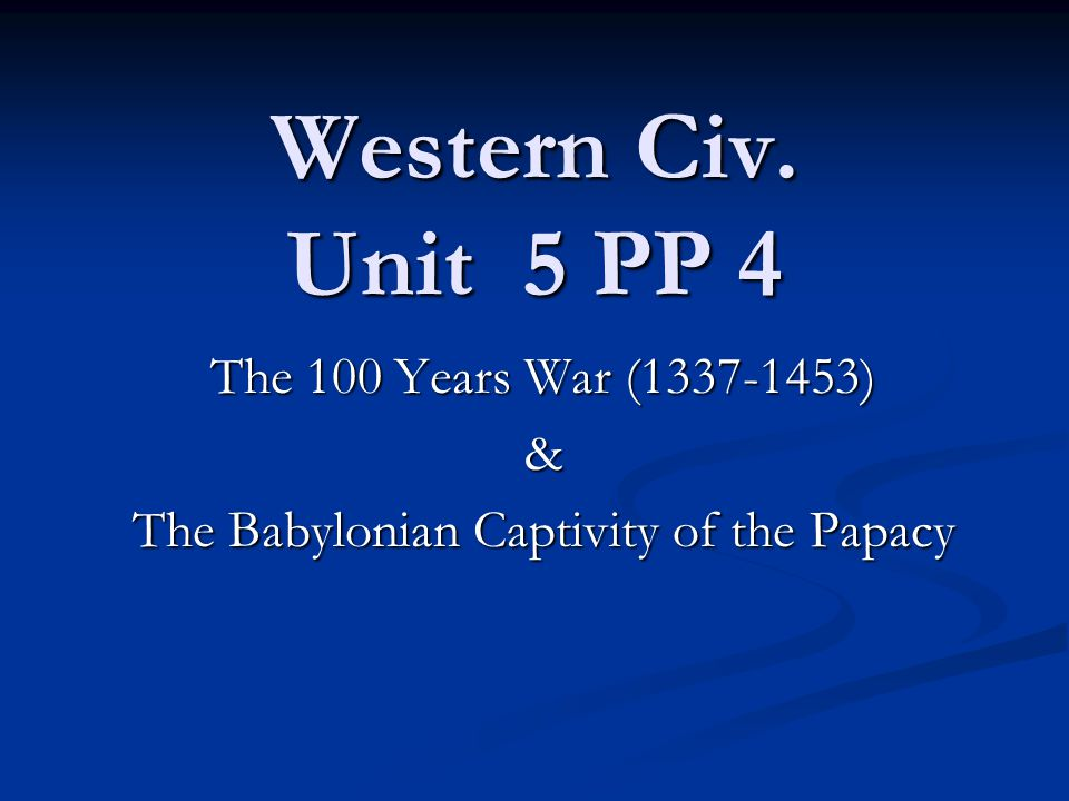 Western Civ. Unit 5 PP 4 The 100 Years War (1337-1453) & The Babylonian Captivity of the Papacy