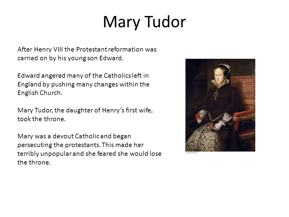 Mary Tudor After Henry VIII the Protestant reformation was carried on by his young son Edward.