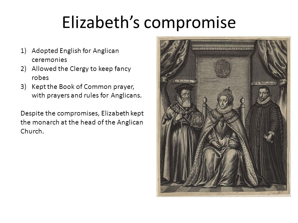 Elizabeth's compromise 1)Adopted English for Anglican ceremonies 2)Allowed the Clergy to keep fancy robes 3)Kept the Book of Common prayer, with prayers and rules for Anglicans.