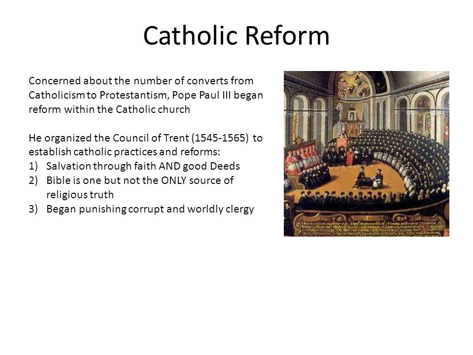 Catholic Reform Concerned about the number of converts from Catholicism to Protestantism, Pope Paul III began reform within the Catholic church He organized the Council of Trent (1545-1565) to establish catholic practices and reforms: 1)Salvation through faith AND good Deeds 2)Bible is one but not the ONLY source of religious truth 3)Began punishing corrupt and worldly clergy