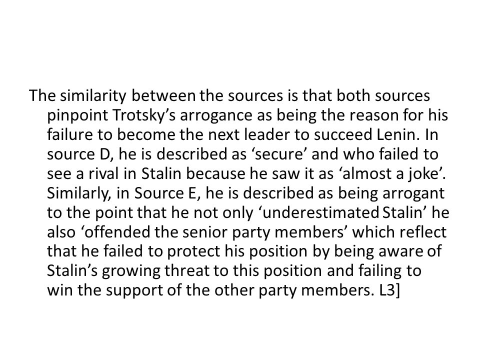 The similarity between the sources is that both sources pinpoint Trotsky's arrogance as being the reason for his failure to become the next leader to succeed Lenin.
