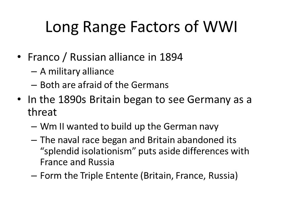 Long Range Factors of WWI Franco / Russian alliance in 1894 – A military alliance – Both are afraid of the Germans In the 1890s Britain began to see Germany as a threat – Wm II wanted to build up the German navy – The naval race began and Britain abandoned its splendid isolationism puts aside differences with France and Russia – Form the Triple Entente (Britain, France, Russia)