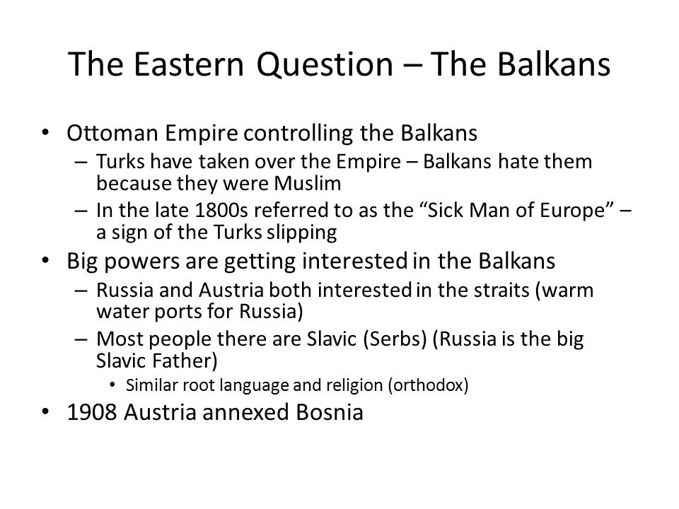 The Eastern Question – The Balkans Ottoman Empire controlling the Balkans – Turks have taken over the Empire – Balkans hate them because they were Muslim – In the late 1800s referred to as the Sick Man of Europe – a sign of the Turks slipping Big powers are getting interested in the Balkans – Russia and Austria both interested in the straits (warm water ports for Russia) – Most people there are Slavic (Serbs) (Russia is the big Slavic Father) Similar root language and religion (orthodox) 1908 Austria annexed Bosnia