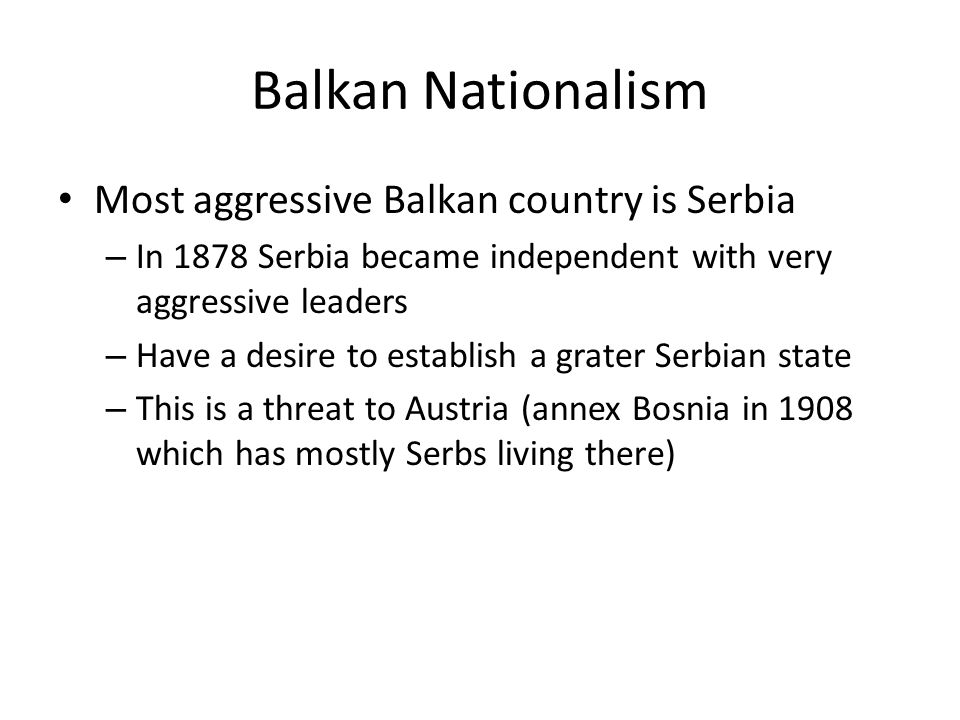Balkan Nationalism Most aggressive Balkan country is Serbia – In 1878 Serbia became independent with very aggressive leaders – Have a desire to establish a grater Serbian state – This is a threat to Austria (annex Bosnia in 1908 which has mostly Serbs living there)