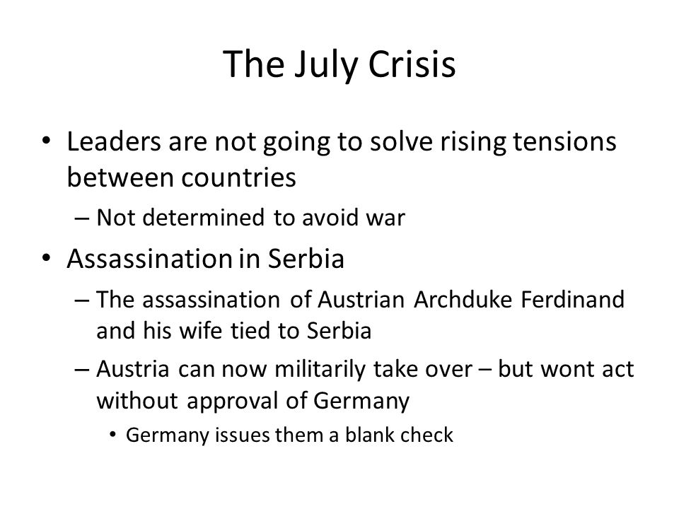 The July Crisis Leaders are not going to solve rising tensions between countries – Not determined to avoid war Assassination in Serbia – The assassination of Austrian Archduke Ferdinand and his wife tied to Serbia – Austria can now militarily take over – but wont act without approval of Germany Germany issues them a blank check