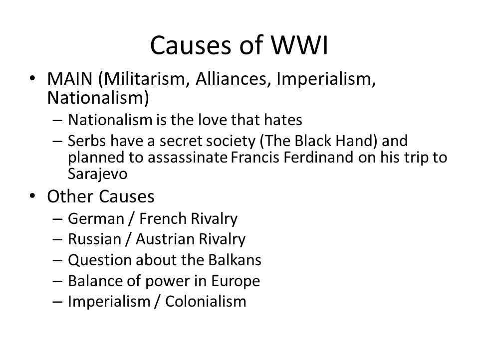 Causes of WWI MAIN (Militarism, Alliances, Imperialism, Nationalism) – Nationalism is the love that hates – Serbs have a secret society (The Black Hand) and planned to assassinate Francis Ferdinand on his trip to Sarajevo Other Causes – German / French Rivalry – Russian / Austrian Rivalry – Question about the Balkans – Balance of power in Europe – Imperialism / Colonialism