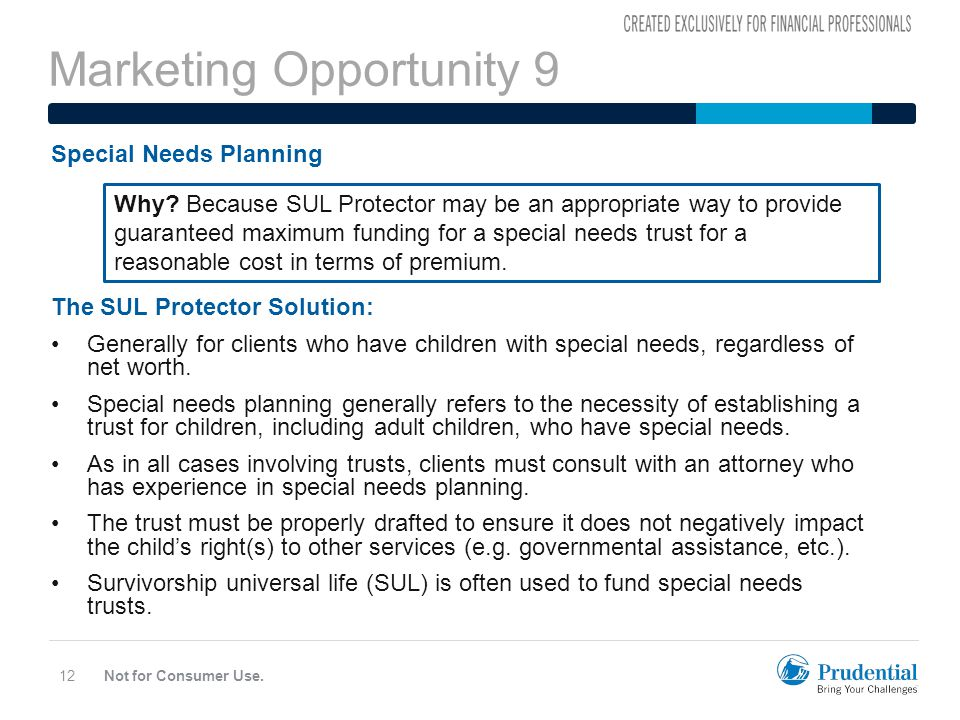 Marketing Opportunity 9 Not for Consumer Use.12 Special Needs Planning The SUL Protector Solution: Generally for clients who have children with special needs, regardless of net worth.