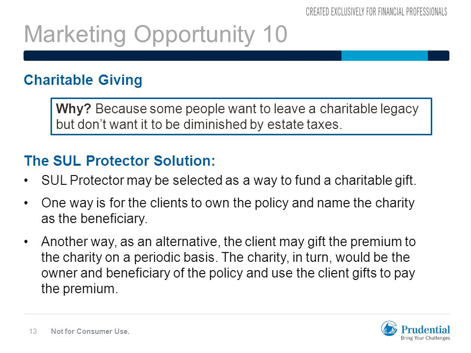 Marketing Opportunity 10 Not for Consumer Use.13 Charitable Giving The SUL Protector Solution: SUL Protector may be selected as a way to fund a charitable gift.