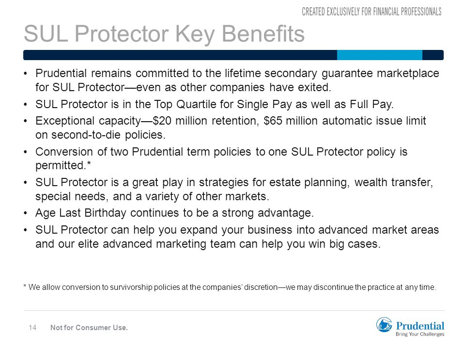 SUL Protector Key Benefits Not for Consumer Use.14 Prudential remains committed to the lifetime secondary guarantee marketplace for SUL Protector—even as other companies have exited.