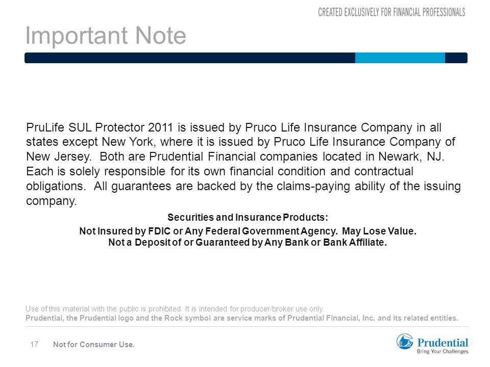 Important Note Not for Consumer Use.17 PruLife SUL Protector 2011 is issued by Pruco Life Insurance Company in all states except New York, where it is issued by Pruco Life Insurance Company of New Jersey.