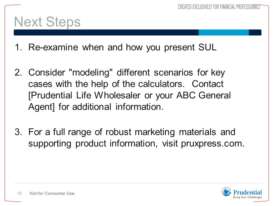 Next Steps Not for Consumer Use.18 1.Re-examine when and how you present SUL 2.Consider modeling different scenarios for key cases with the help of the calculators.