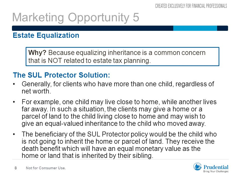 Marketing Opportunity 5 Not for Consumer Use.8 Estate Equalization The SUL Protector Solution: Generally, for clients who have more than one child, regardless of net worth.