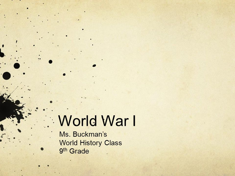 World War I Ms. Buckman's World History Class 9 th Grade