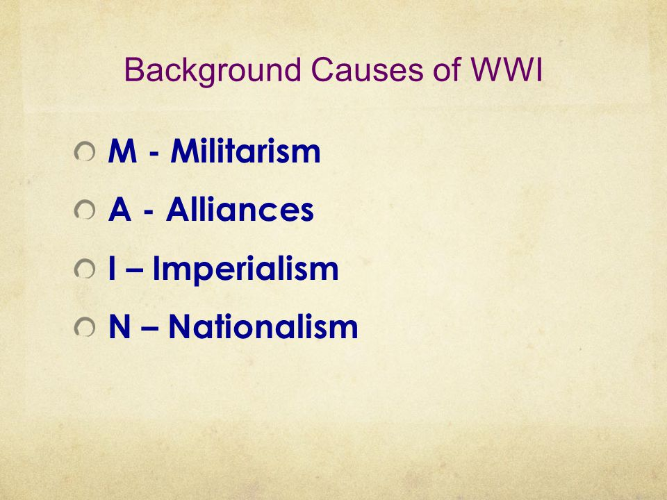 Background Causes of WWI M - Militarism A - Alliances I – Imperialism N – Nationalism