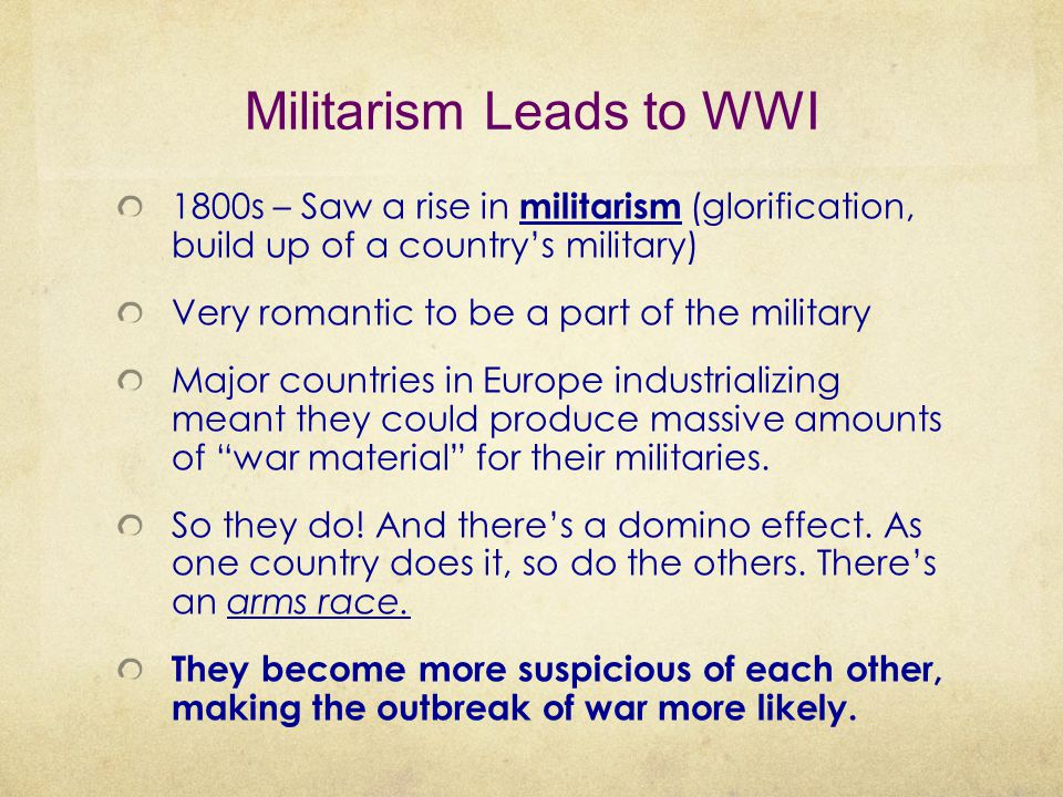 Militarism Leads to WWI 1800s – Saw a rise in militarism (glorification, build up of a country's military) Very romantic to be a part of the military