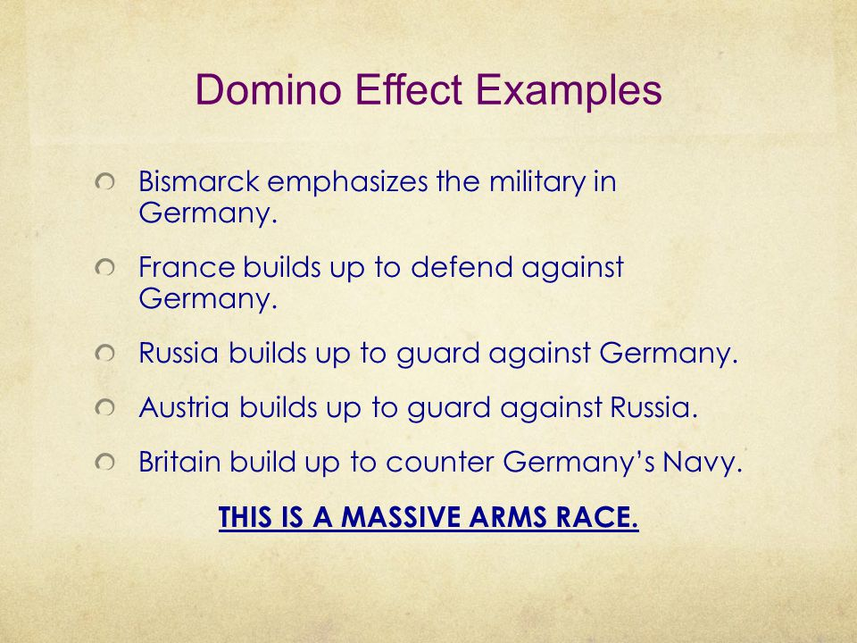 Domino Effect Examples Bismarck emphasizes the military in Germany. France builds up to defend against Germany. Russia builds up to guard against Germ