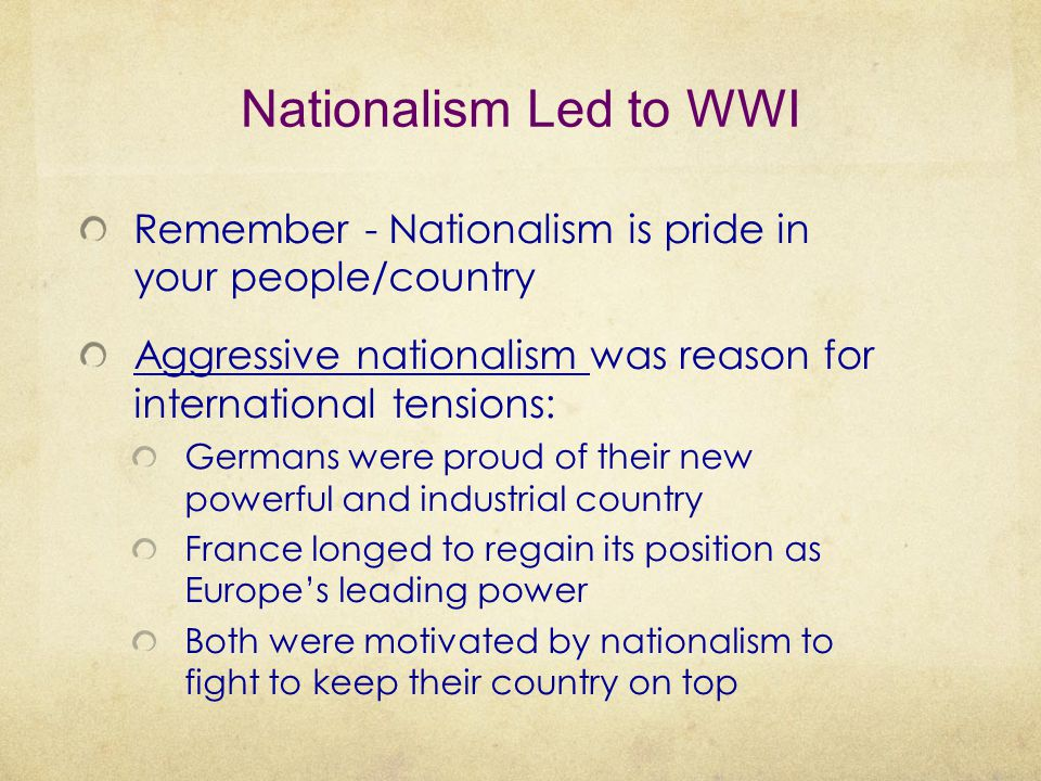 Nationalism Led to WWI Remember - Nationalism is pride in your people/country Aggressive nationalism was reason for international tensions: Germans we