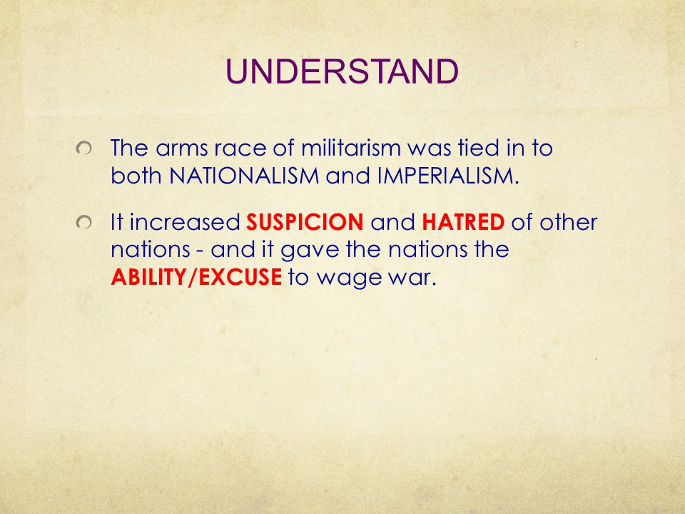 UNDERSTAND The arms race of militarism was tied in to both NATIONALISM and IMPERIALISM. It increased SUSPICION and HATRED of other nations - and it ga