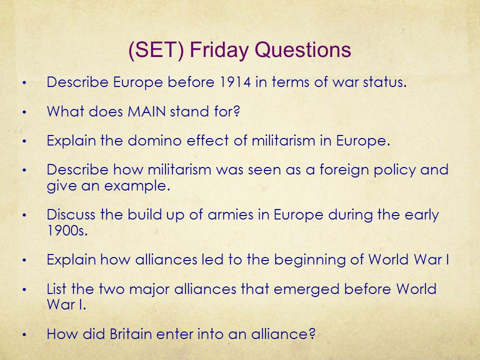 (SET) Friday Questions Describe Europe before 1914 in terms of war status. What does MAIN stand for? Explain the domino effect of militarism in Europe