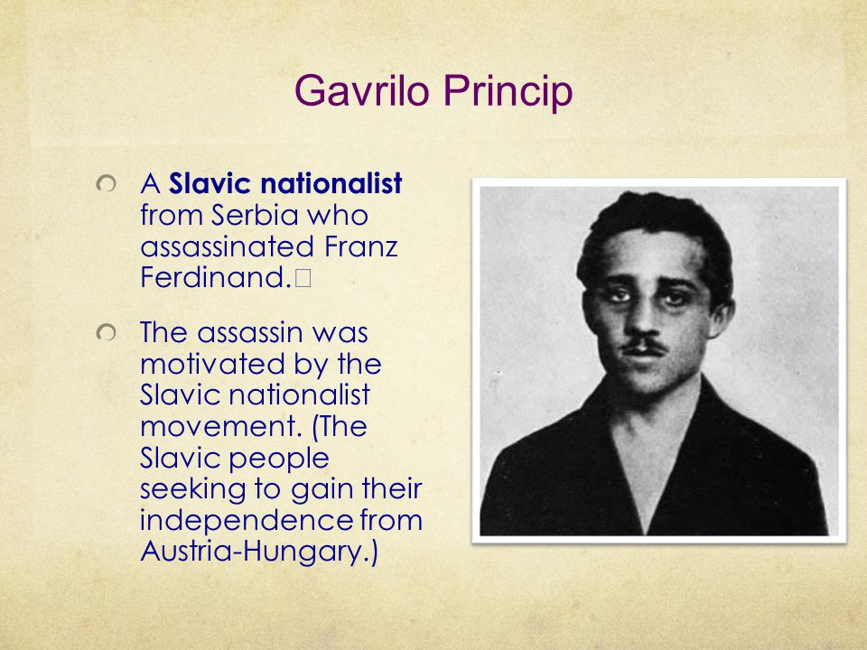 Gavrilo Princip A Slavic nationalist from Serbia who assassinated Franz Ferdinand. The assassin was motivated by the Slavic nationalist movement. (The