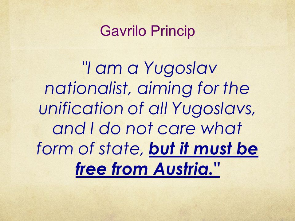 Gavrilo Princip I am a Yugoslav nationalist, aiming for the unification of all Yugoslavs, and I do not care what form of state, but it must be free from Austria.
