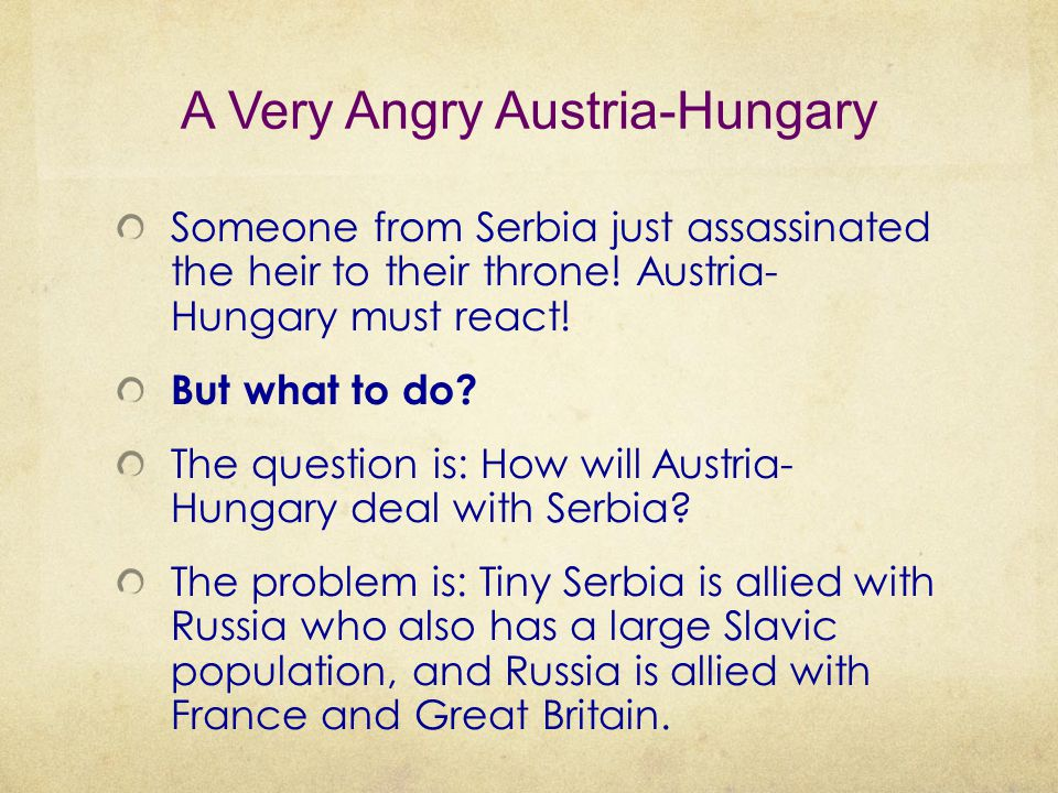 A Very Angry Austria-Hungary Someone from Serbia just assassinated the heir to their throne! Austria- Hungary must react! But what to do? The question