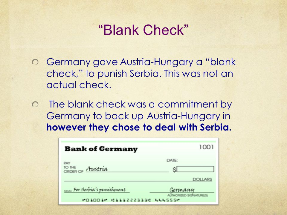 """Blank Check"" Germany gave Austria-Hungary a ""blank check,"" to punish Serbia. This was not an actual check. The blank check was a commitment by German"