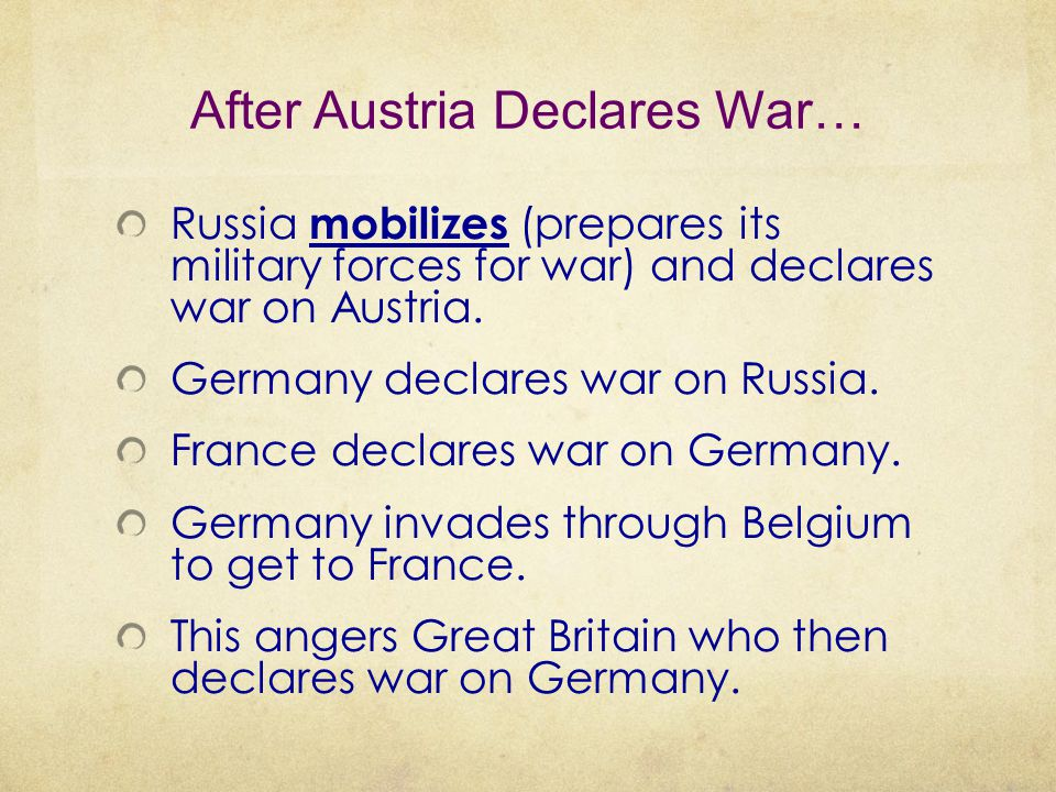 After Austria Declares War… Russia mobilizes (prepares its military forces for war) and declares war on Austria. Germany declares war on Russia. Franc