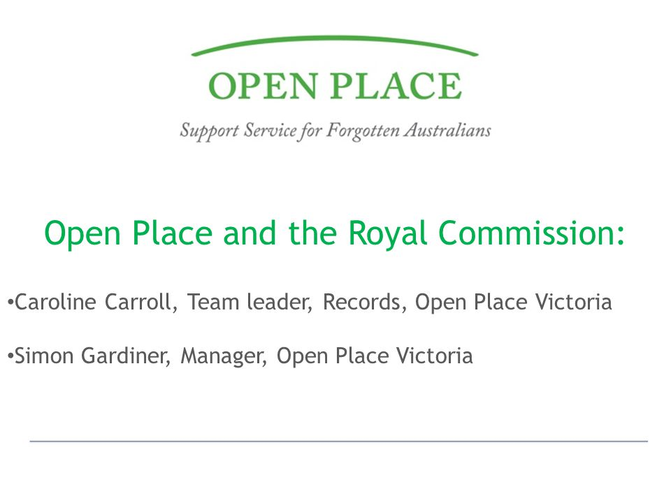 Open Place and the Royal Commission: Caroline Carroll, Team leader, Records, Open Place Victoria Simon Gardiner, Manager, Open Place Victoria