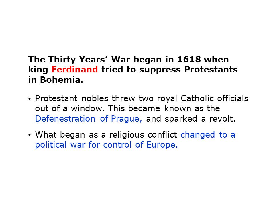 The Thirty Years' War began in 1618 when king Ferdinand tried to suppress Protestants in Bohemia.