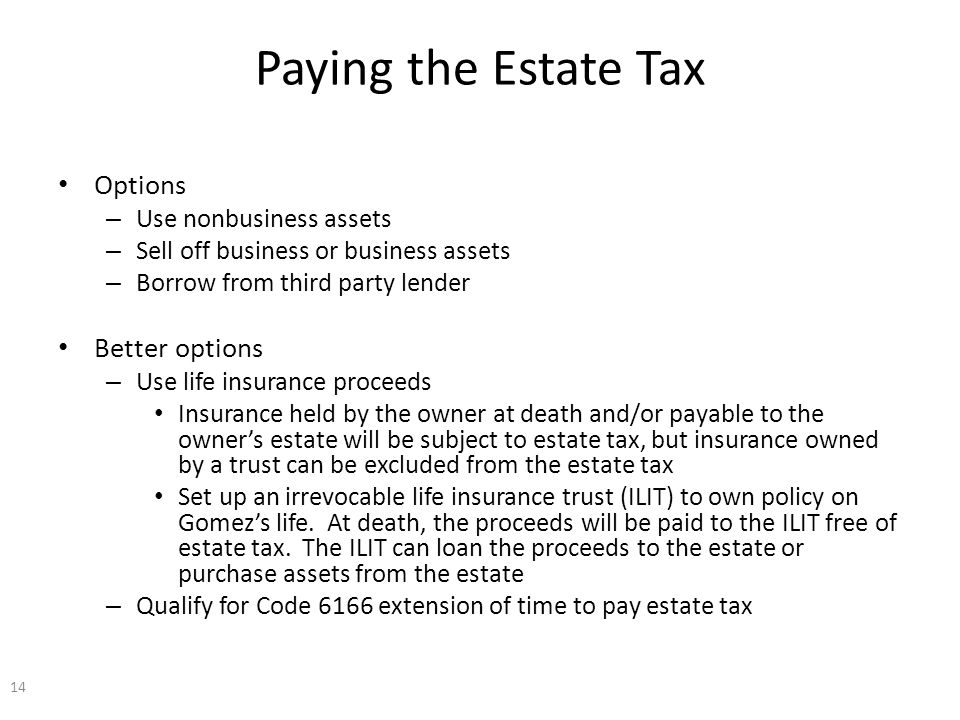 Paying the Estate Tax Options – Use nonbusiness assets – Sell off business or business assets – Borrow from third party lender Better options – Use life insurance proceeds Insurance held by the owner at death and/or payable to the owner's estate will be subject to estate tax, but insurance owned by a trust can be excluded from the estate tax Set up an irrevocable life insurance trust (ILIT) to own policy on Gomez's life.