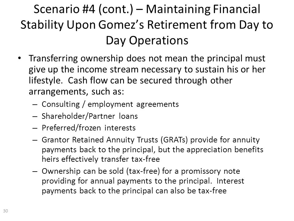 Scenario #4 (cont.) – Maintaining Financial Stability Upon Gomez's Retirement from Day to Day Operations Transferring ownership does not mean the principal must give up the income stream necessary to sustain his or her lifestyle.
