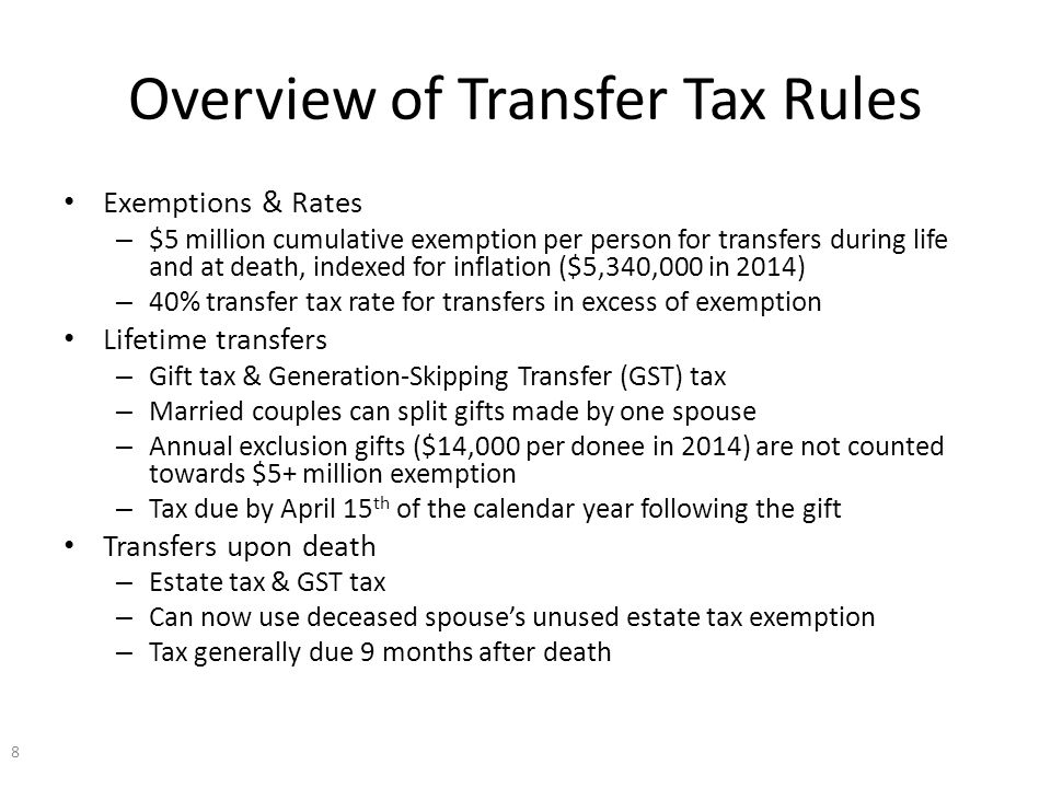 Overview of Transfer Tax Rules Exemptions & Rates – $5 million cumulative exemption per person for transfers during life and at death, indexed for inflation ($5,340,000 in 2014) – 40% transfer tax rate for transfers in excess of exemption Lifetime transfers – Gift tax & Generation-Skipping Transfer (GST) tax – Married couples can split gifts made by one spouse – Annual exclusion gifts ($14,000 per donee in 2014) are not counted towards $5+ million exemption – Tax due by April 15 th of the calendar year following the gift Transfers upon death – Estate tax & GST tax – Can now use deceased spouse's unused estate tax exemption – Tax generally due 9 months after death 8