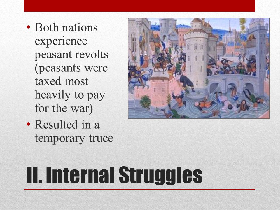 II. Internal Struggles Both nations experience peasant revolts (peasants were taxed most heavily to pay for the war) Resulted in a temporary truce