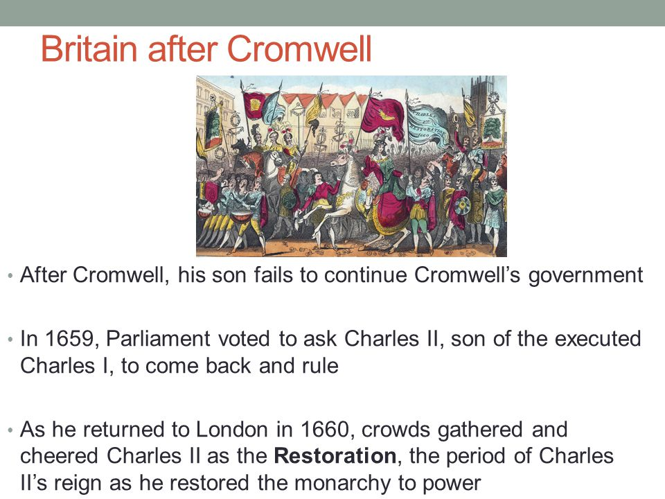 Britain after Cromwell After Cromwell, his son fails to continue Cromwell's government In 1659, Parliament voted to ask Charles II, son of the execute