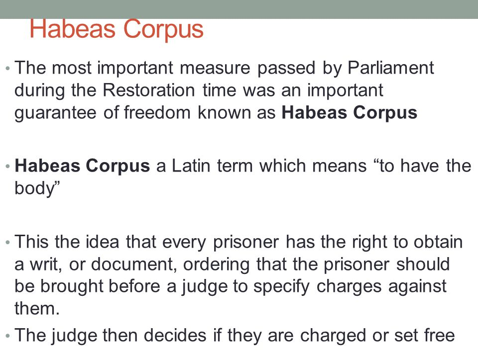 Habeas Corpus The most important measure passed by Parliament during the Restoration time was an important guarantee of freedom known as Habeas Corpus