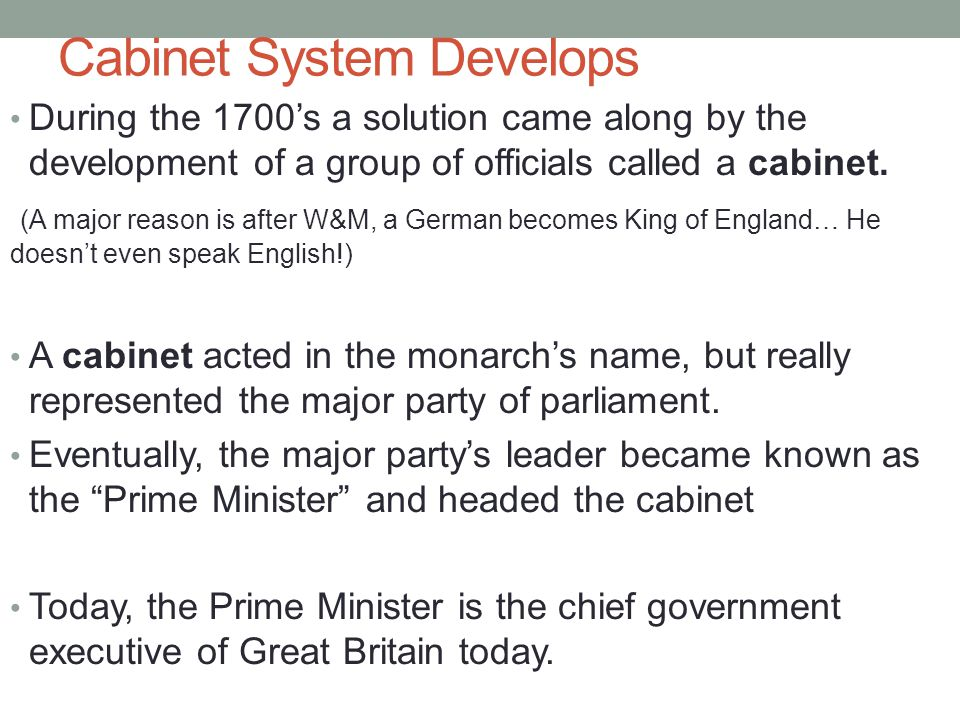 Cabinet System Develops During the 1700's a solution came along by the development of a group of officials called a cabinet. (A major reason is after